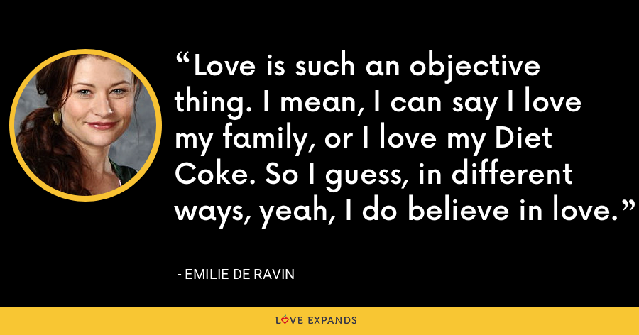 Love is such an objective thing. I mean, I can say I love my family, or I love my Diet Coke. So I guess, in different ways, yeah, I do believe in love. - Emilie de Ravin