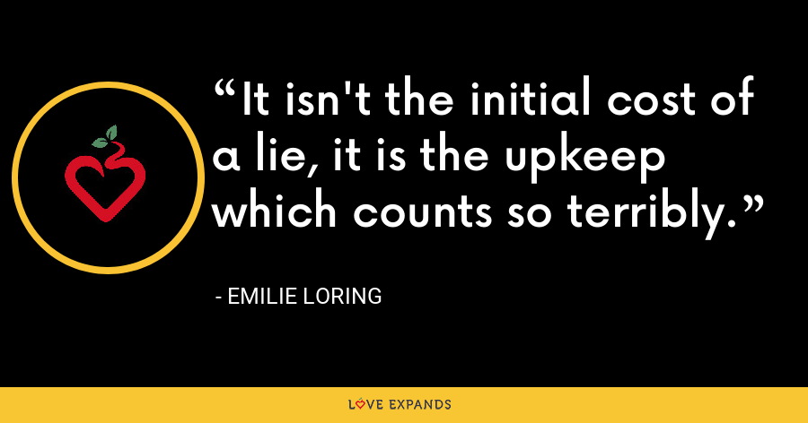 It isn't the initial cost of a lie, it is the upkeep which counts so terribly. - Emilie Loring