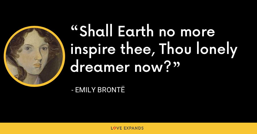 Shall Earth no more inspire thee, Thou lonely dreamer now? - Emily Brontë