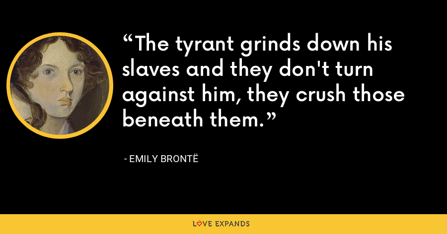 The tyrant grinds down his slaves and they don't turn against him, they crush those beneath them. - Emily Brontë