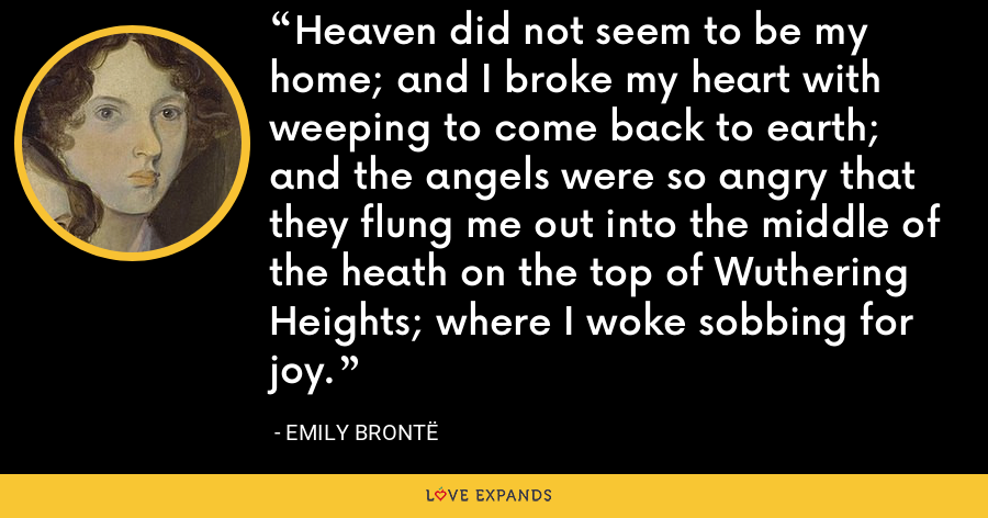 Heaven did not seem to be my home; and I broke my heart with weeping to come back to earth; and the angels were so angry that they flung me out into the middle of the heath on the top of Wuthering Heights; where I woke sobbing for joy. - Emily Brontë