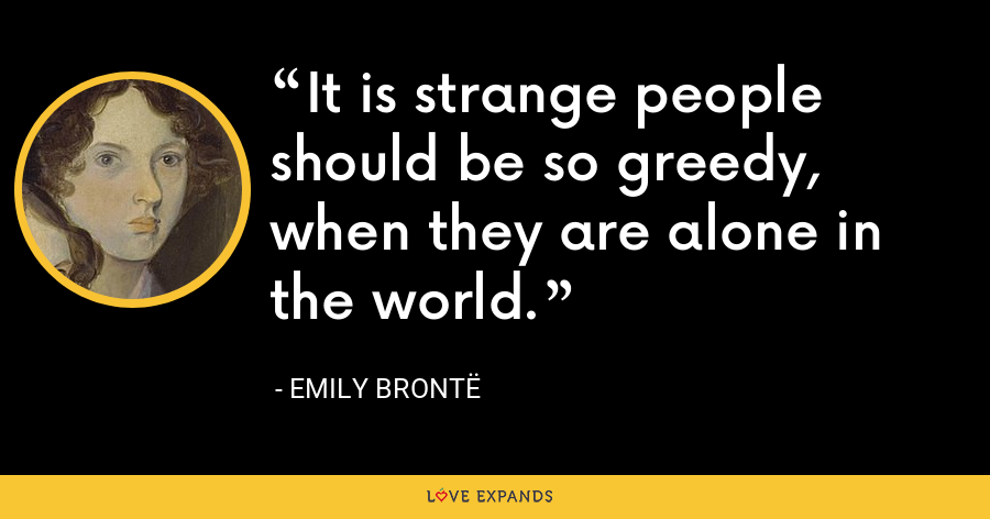 It is strange people should be so greedy, when they are alone in the world. - Emily Brontë