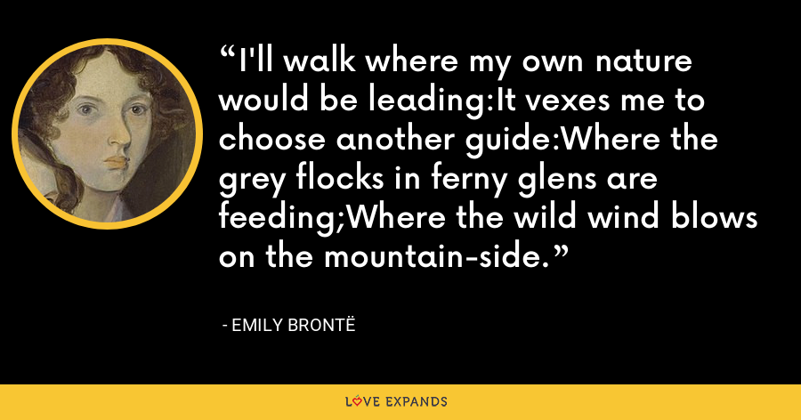 I'll walk where my own nature would be leading:It vexes me to choose another guide:Where the grey flocks in ferny glens are feeding;Where the wild wind blows on the mountain-side. - Emily Brontë