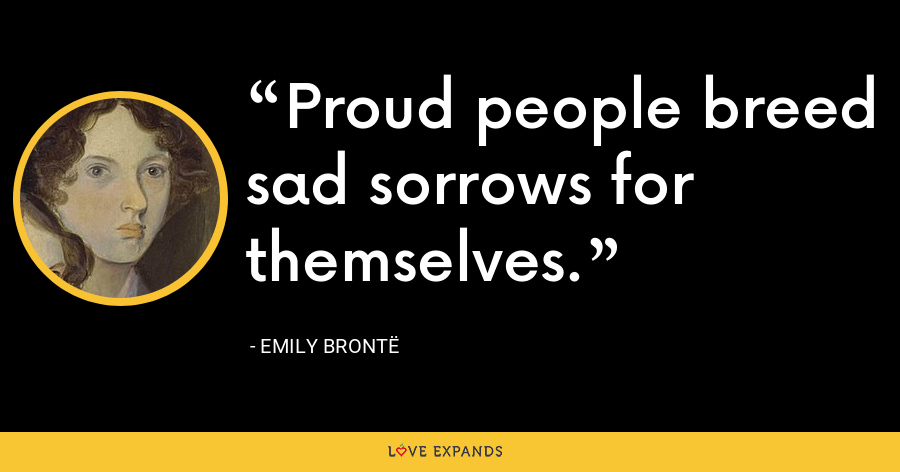 Proud people breed sad sorrows for themselves. - Emily Brontë