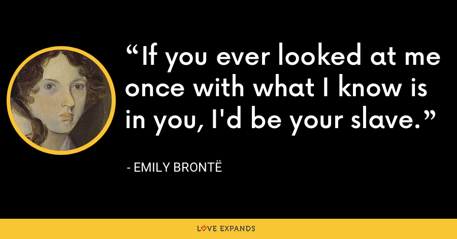 If you ever looked at me once with what I know is in you, I'd be your slave. - Emily Brontë