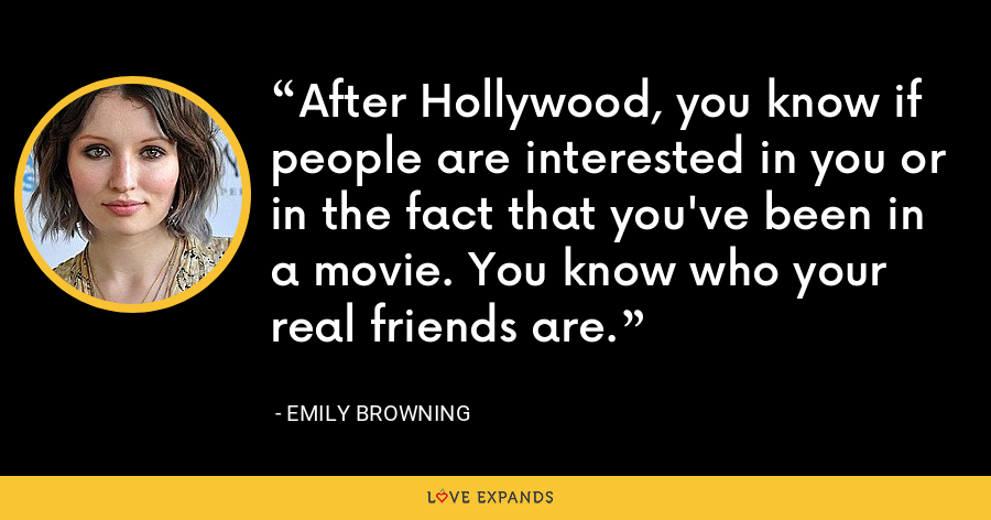 After Hollywood, you know if people are interested in you or in the fact that you've been in a movie. You know who your real friends are. - Emily Browning