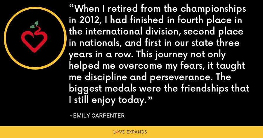 When I retired from the championships in 2012, I had finished in fourth place in the international division, second place in nationals, and first in our state three years in a row. This journey not only helped me overcome my fears, it taught me discipline and perseverance. The biggest medals were the friendships that I still enjoy today. - Emily Carpenter