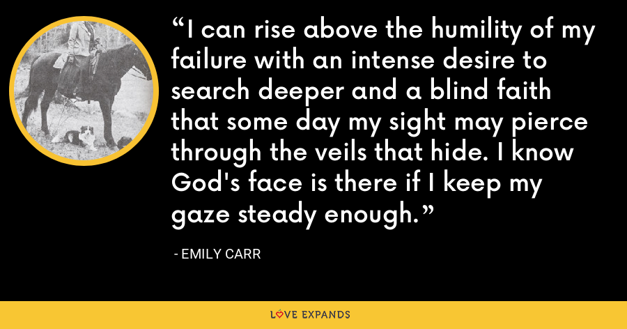 I can rise above the humility of my failure with an intense desire to search deeper and a blind faith that some day my sight may pierce through the veils that hide. I know God's face is there if I keep my gaze steady enough. - Emily Carr