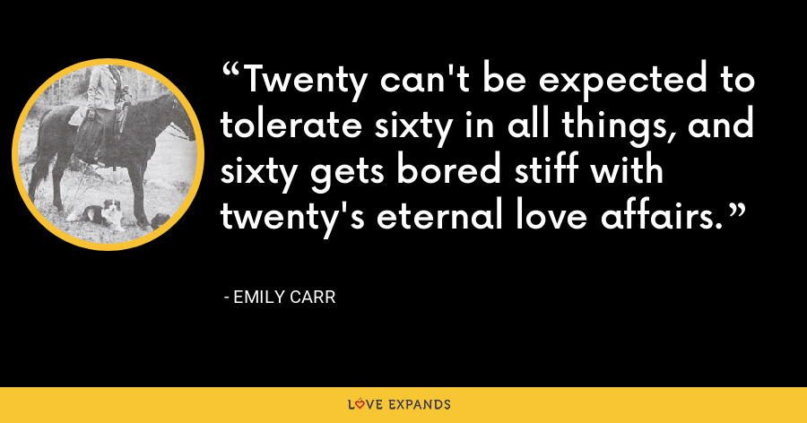 Twenty can't be expected to tolerate sixty in all things, and sixty gets bored stiff with twenty's eternal love affairs. - Emily Carr