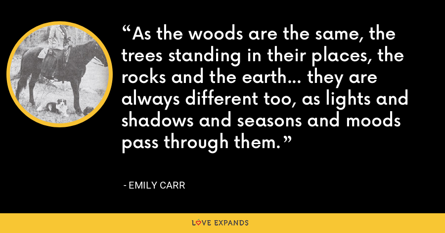 As the woods are the same, the trees standing in their places, the rocks and the earth... they are always different too, as lights and shadows and seasons and moods pass through them. - Emily Carr