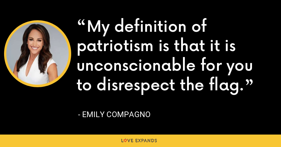 My definition of patriotism is that it is unconscionable for you to disrespect the flag. - Emily Compagno
