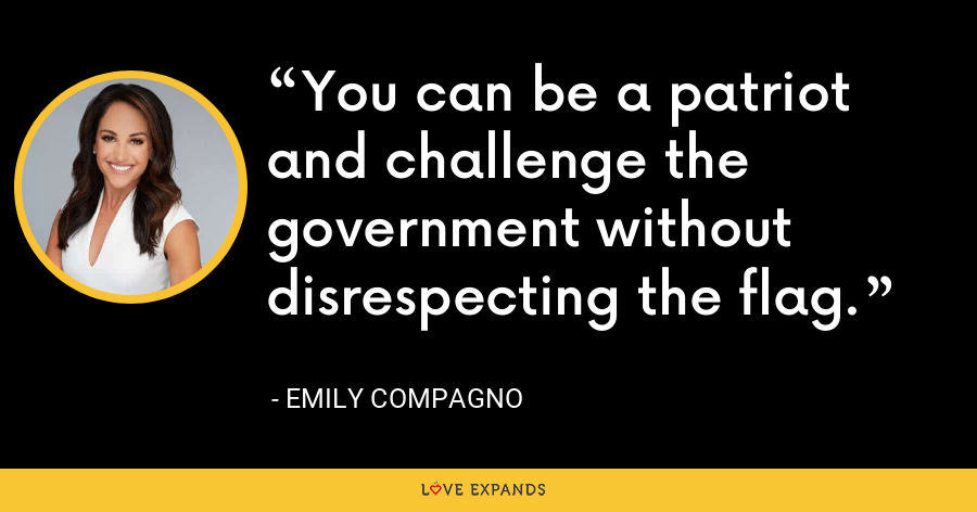 You can be a patriot and challenge the government without disrespecting the flag.  - Emily Compagno