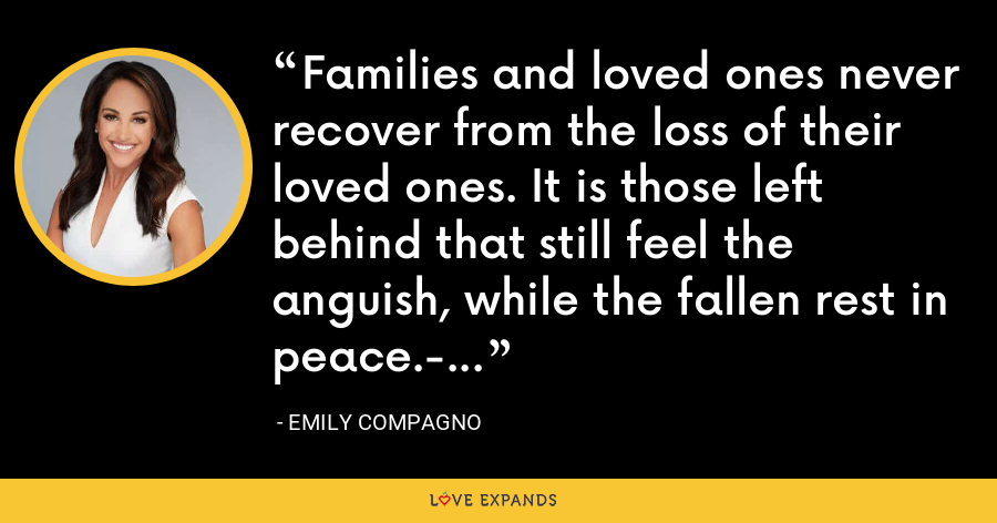 Families and loved ones never recover from the loss of their loved ones. It is those left behind that still feel the anguish, while the fallen rest in peace.­ - Emily Compagno