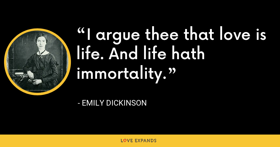 I argue thee that love is life. And life hath immortality. - Emily Dickinson