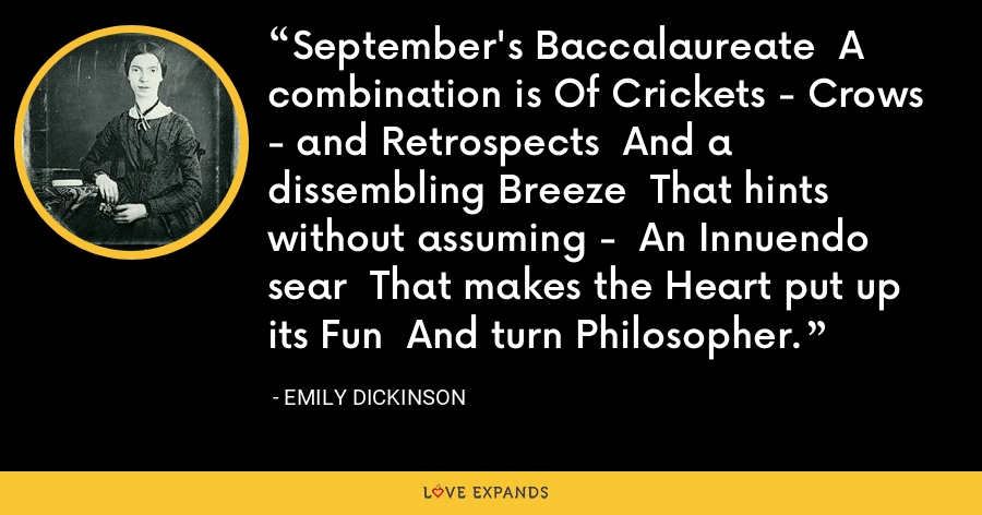 September's Baccalaureate  A combination is Of Crickets - Crows - and Retrospects  And a dissembling Breeze  That hints without assuming -  An Innuendo sear  That makes the Heart put up its Fun  And turn Philosopher. - Emily Dickinson