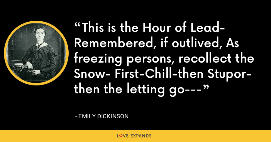 This is the Hour of Lead- Remembered, if outlived, As freezing persons, recollect the Snow- First-Chill-then Stupor- then the letting go--- - Emily Dickinson