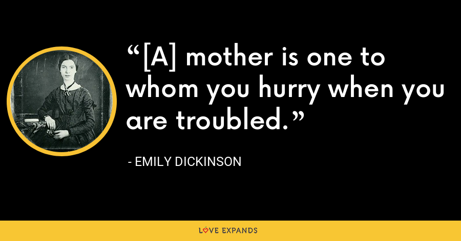[A] mother is one to whom you hurry when you are troubled. - Emily Dickinson