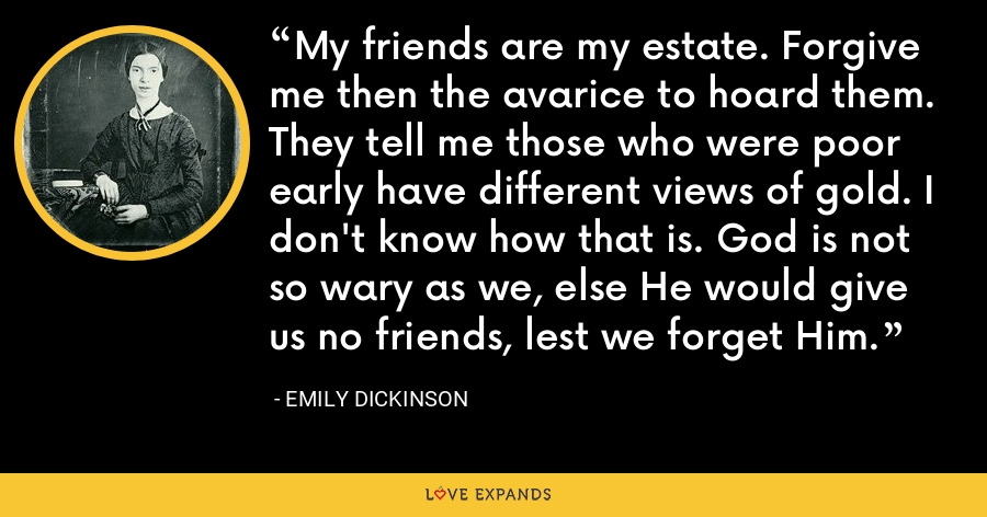 My friends are my estate. Forgive me then the avarice to hoard them. They tell me those who were poor early have different views of gold. I don't know how that is. God is not so wary as we, else He would give us no friends, lest we forget Him. - Emily Dickinson