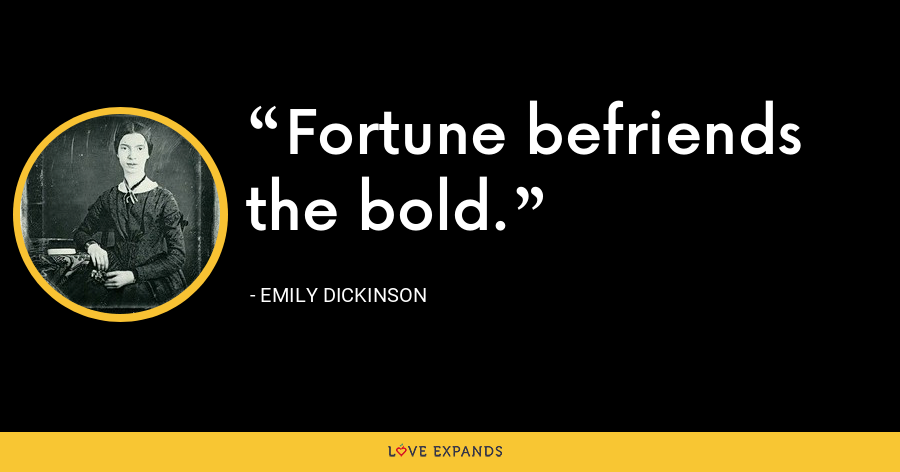 Fortune befriends the bold. - Emily Dickinson