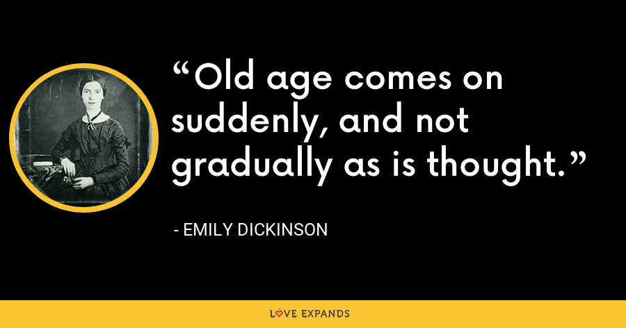 Old age comes on suddenly, and not gradually as is thought. - Emily Dickinson