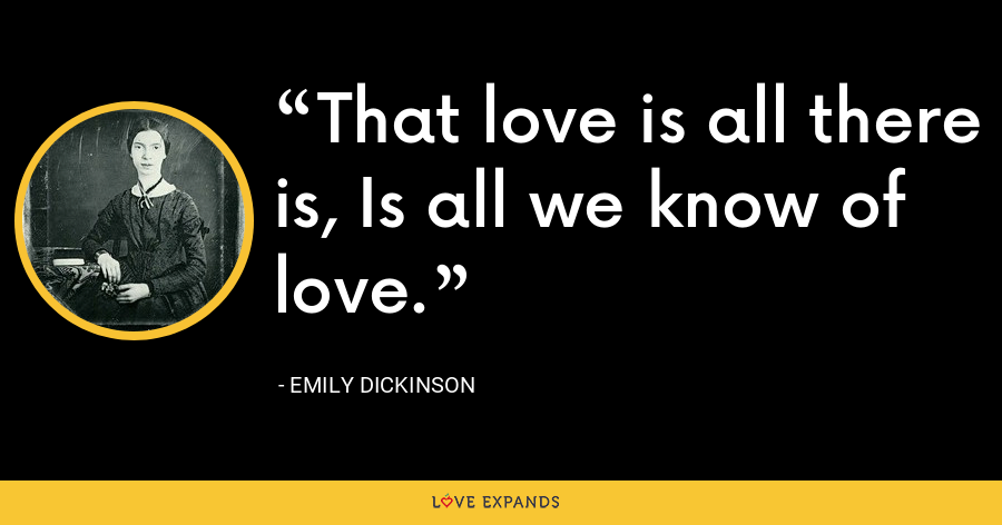 That love is all there is, Is all we know of love. - Emily Dickinson