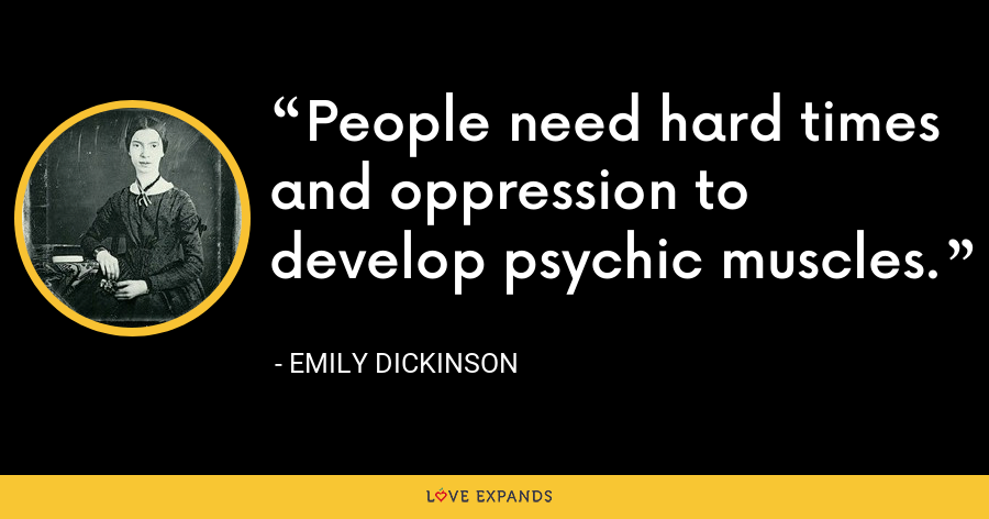 People need hard times and oppression to develop psychic muscles. - Emily Dickinson