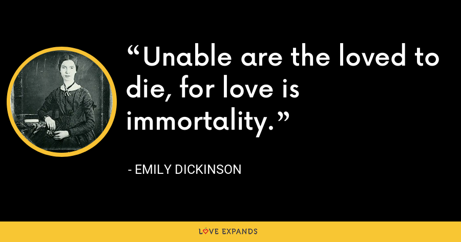 Unable are the loved to die, for love is immortality. - Emily Dickinson