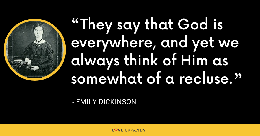 They say that God is everywhere, and yet we always think of Him as somewhat of a recluse. - Emily Dickinson