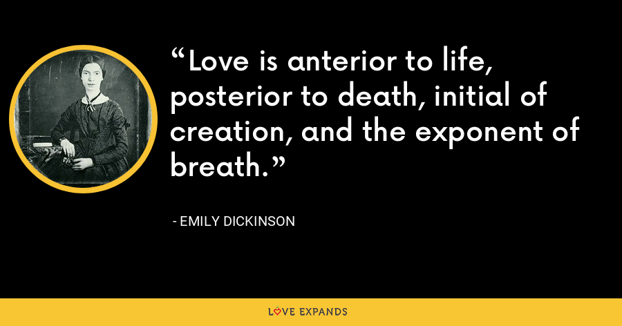 Love is anterior to life, posterior to death, initial of creation, and the exponent of breath. - Emily Dickinson