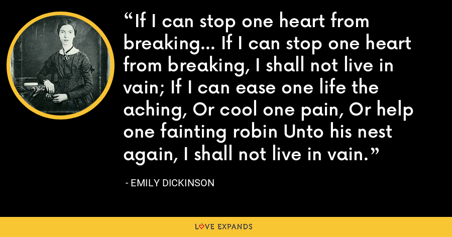 If I can stop one heart from breaking... If I can stop one heart from breaking, I shall not live in vain; If I can ease one life the aching, Or cool one pain, Or help one fainting robin Unto his nest again, I shall not live in vain. - Emily Dickinson