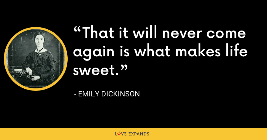That it will never come again is what makes life sweet. - Emily Dickinson