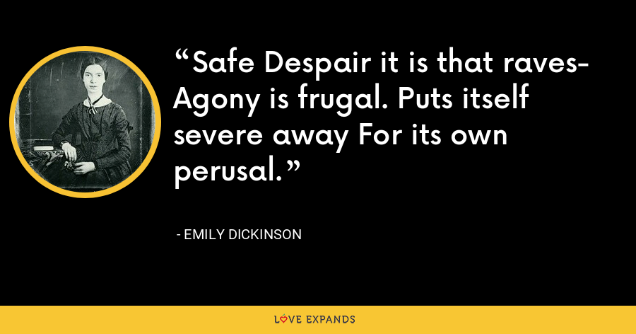 Safe Despair it is that raves- Agony is frugal. Puts itself severe away For its own perusal. - Emily Dickinson