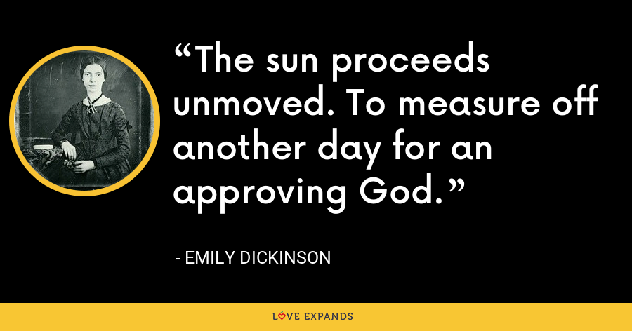 The sun proceeds unmoved. To measure off another day for an approving God. - Emily Dickinson