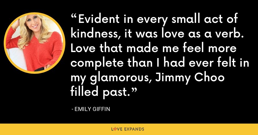 Evident in every small act of kindness, it was love as a verb. Love that made me feel more complete than I had ever felt in my glamorous, Jimmy Choo filled past. - Emily Giffin