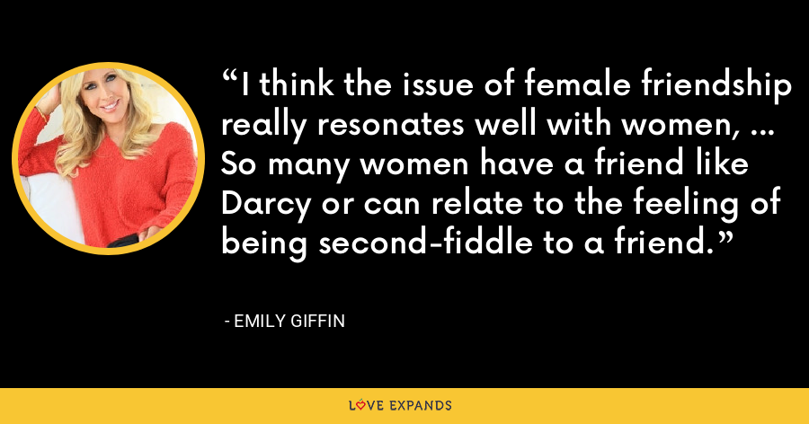 I think the issue of female friendship really resonates well with women, ... So many women have a friend like Darcy or can relate to the feeling of being second-fiddle to a friend. - Emily Giffin