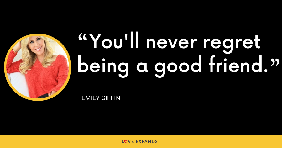 You'll never regret being a good friend. - Emily Giffin