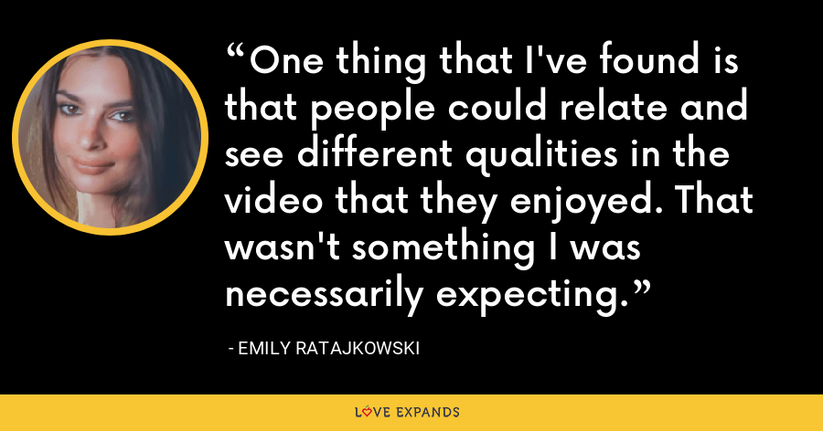 One thing that I've found is that people could relate and see different qualities in the video that they enjoyed. That wasn't something I was necessarily expecting. - Emily Ratajkowski