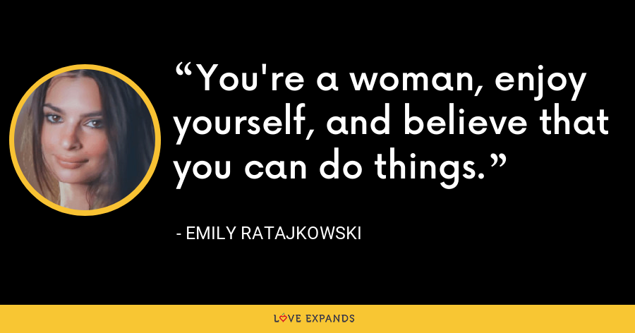 You're a woman, enjoy yourself, and believe that you can do things. - Emily Ratajkowski