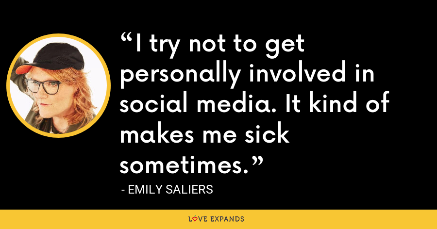 I try not to get personally involved in social media. It kind of makes me sick sometimes. - Emily Saliers