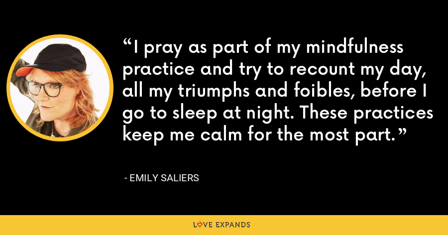 I pray as part of my mindfulness practice and try to recount my day, all my triumphs and foibles, before I go to sleep at night. These practices keep me calm for the most part. - Emily Saliers