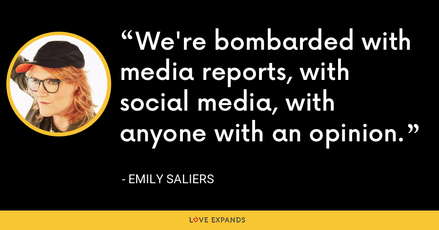 We're bombarded with media reports, with social media, with anyone with an opinion. - Emily Saliers