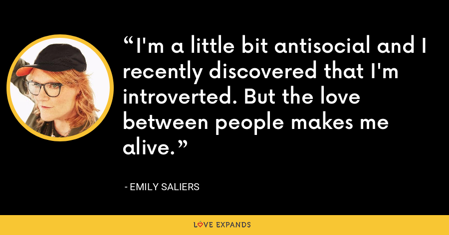 I'm a little bit antisocial and I recently discovered that I'm introverted. But the love between people makes me alive. - Emily Saliers