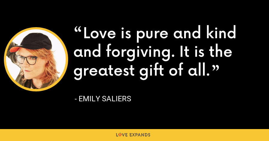 Love is pure and kind and forgiving. It is the greatest gift of all. - Emily Saliers