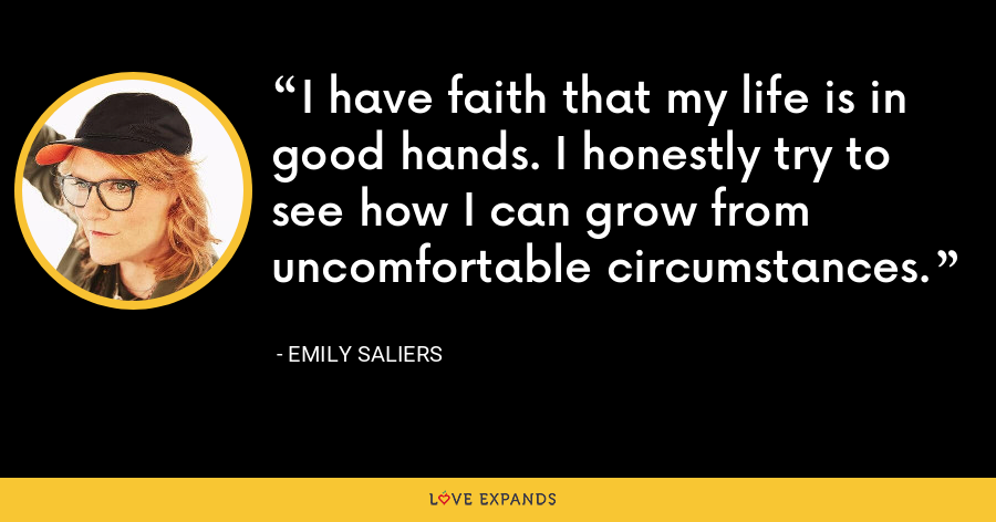I have faith that my life is in good hands. I honestly try to see how I can grow from uncomfortable circumstances. - Emily Saliers