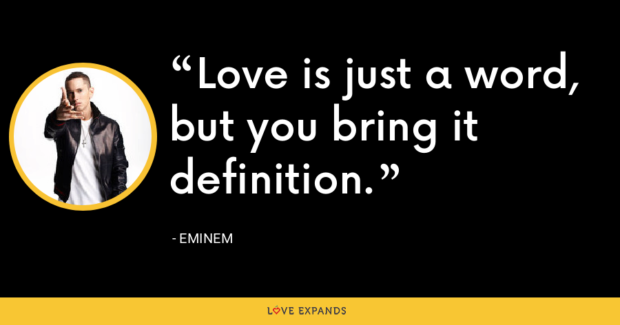 Love is just a word, but you bring it definition. - Eminem