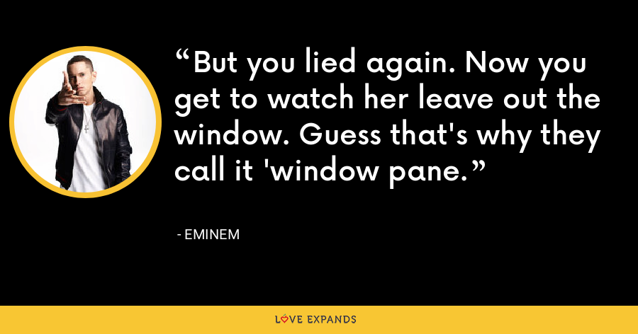 But you lied again. Now you get to watch her leave out the window. Guess that's why they call it 'window pane. - Eminem