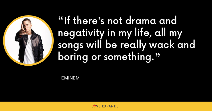 If there's not drama and negativity in my life, all my songs will be really wack and boring or something. - Eminem