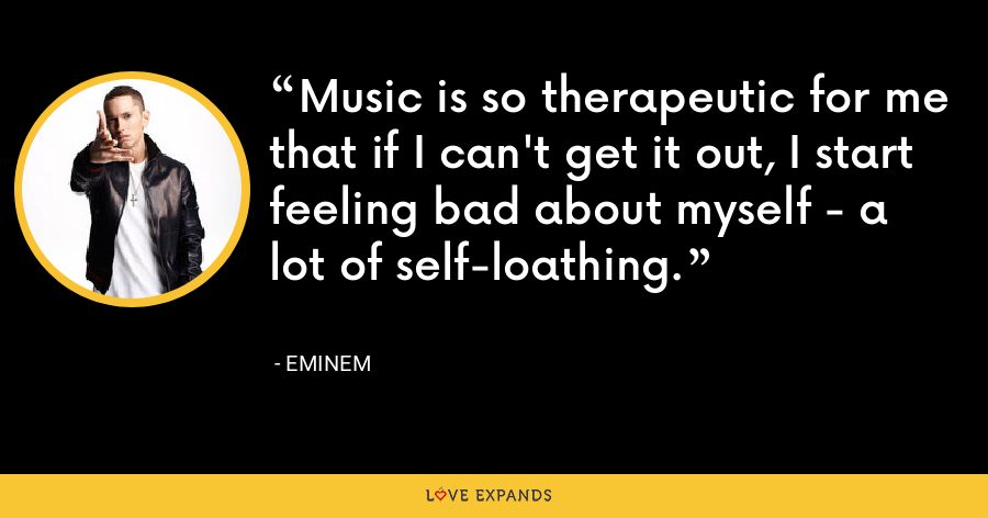 Music is so therapeutic for me that if I can't get it out, I start feeling bad about myself - a lot of self-loathing. - Eminem
