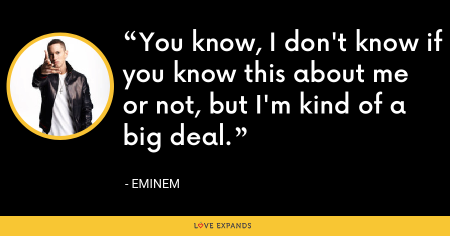 You know, I don't know if you know this about me or not, but I'm kind of a big deal. - Eminem