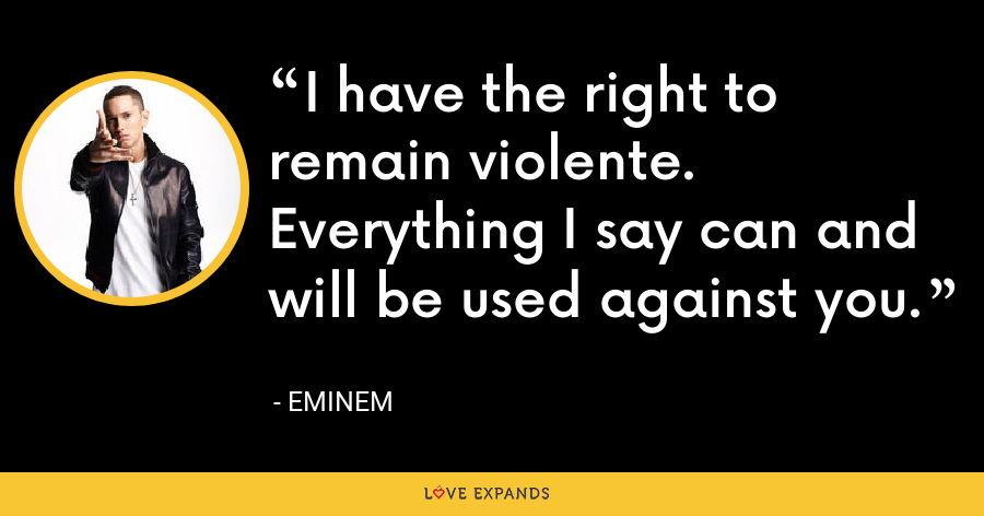 I have the right to remain violente. Everything I say can and will be used against you. - Eminem